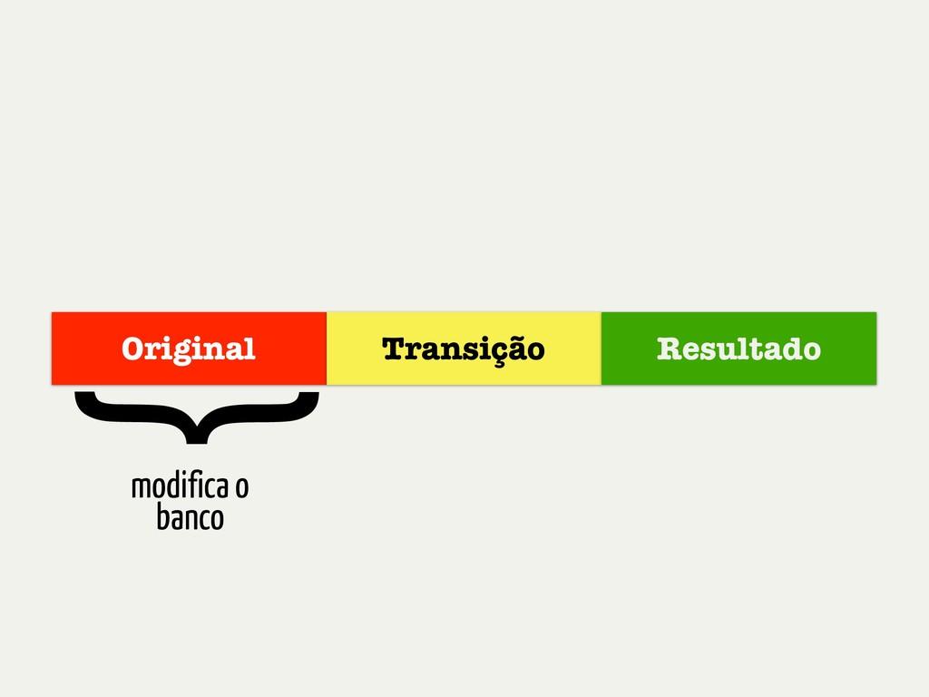 Original Transição Resultado modifica o banco {