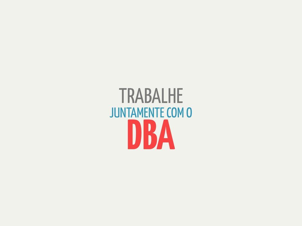 TRABALHE JUNTAMENTE COM O DBA
