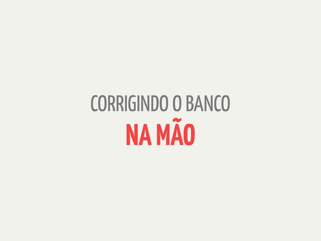 CORRIGINDO O BANCO NA MÃO