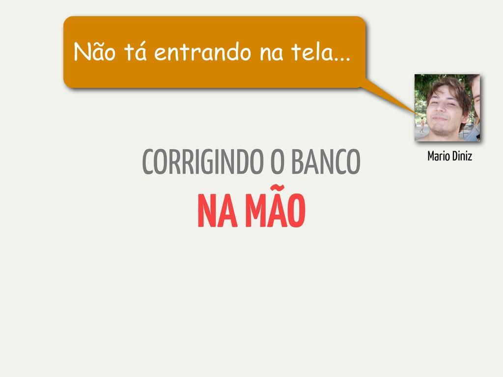CORRIGINDO O BANCO NA MÃO Mario Diniz Não tá en...
