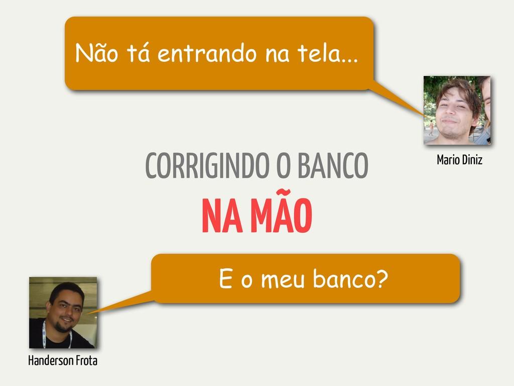CORRIGINDO O BANCO NA MÃO E o meu banco? Hander...