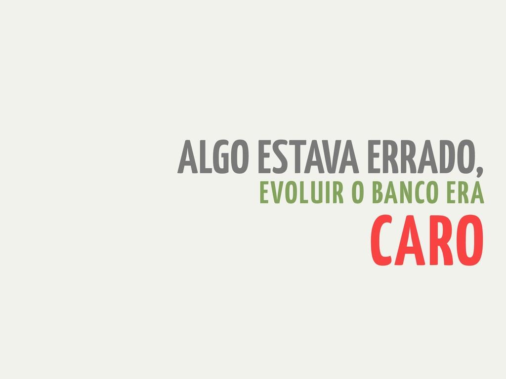 ALGO ESTAVA ERRADO, EVOLUIR O BANCO ERA CARO
