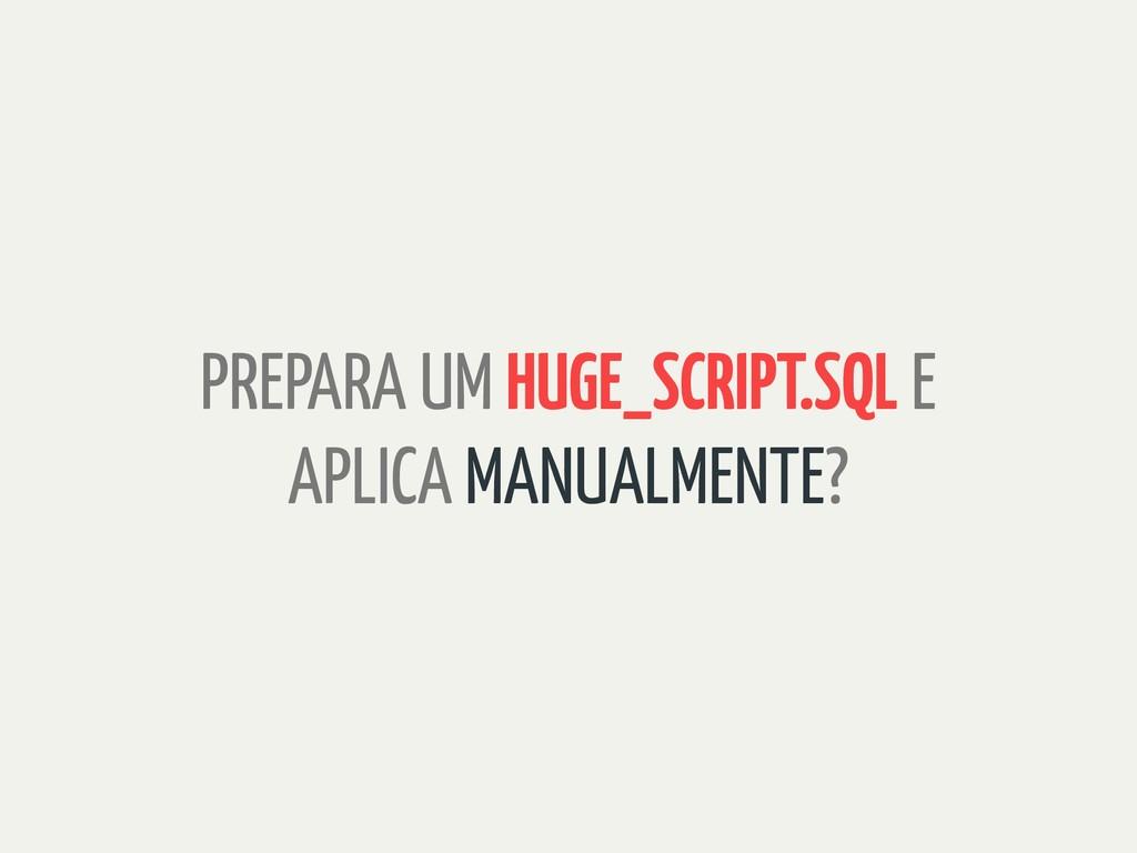 PREPARA UM HUGE_SCRIPT.SQL E APLICA MANUALMENTE?
