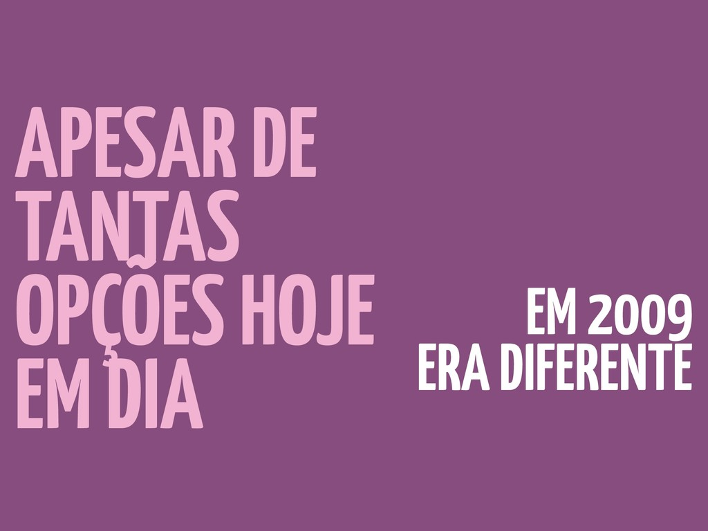 APESAR DE TANTAS OPÇÕES HOJE EM DIA EM 2009 ERA...