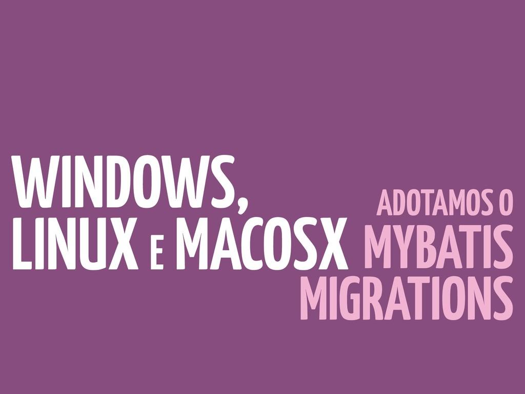WINDOWS, LINUX E MACOSX ADOTAMOS O MYBATIS MIGR...