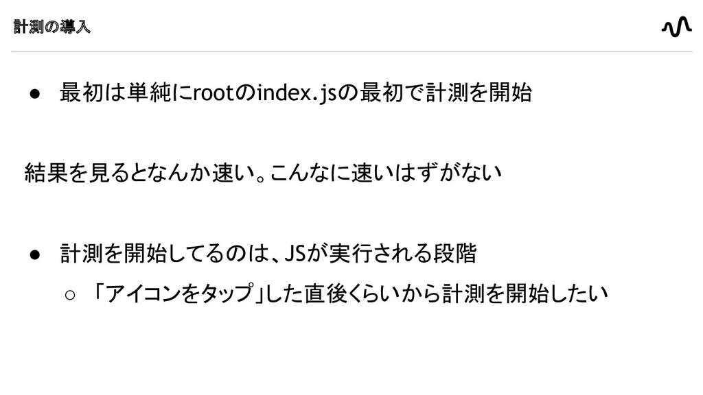 計測の導入 ● 最初は単純にrootのindex.jsの最初で計測を開始 結果を見るとなんか速...