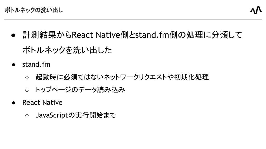 ボトルネックの洗い出し ● 計測結果からReact Native側とstand.fm側の処理に...