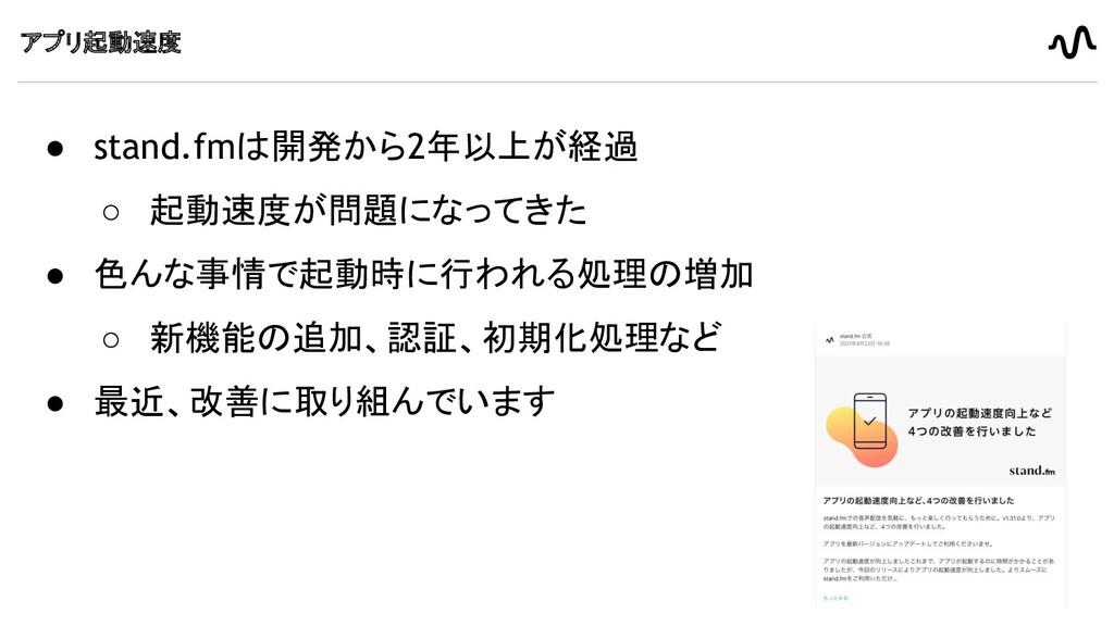アプリ起動速度 ● stand.fmは開発から2年以上が経過 ○ 起動速度が問題になってきた ...