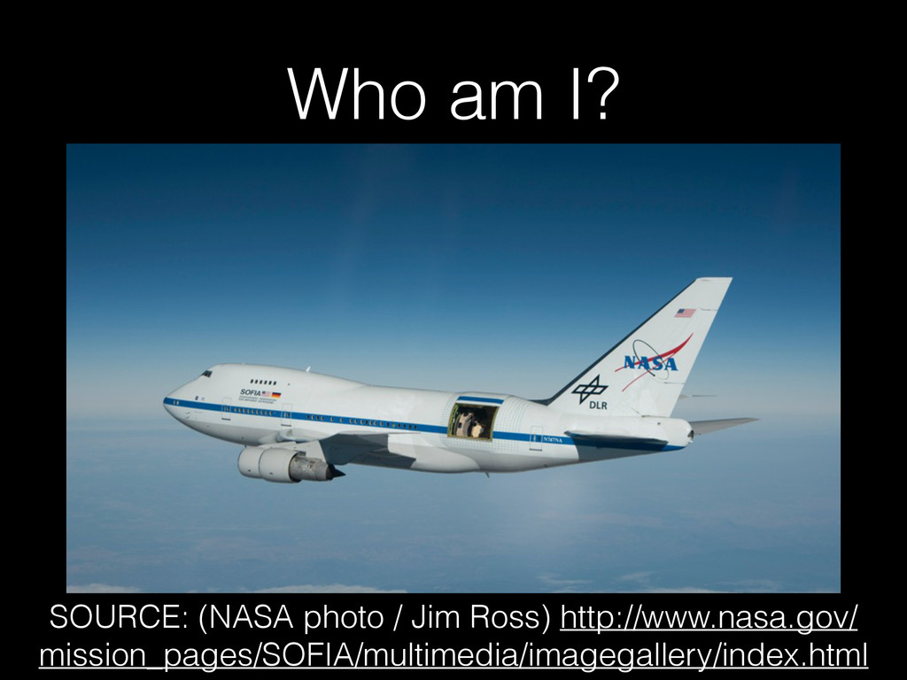 Who am I? SOURCE: (NASA photo / Jim Ross) http:...
