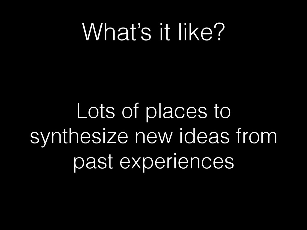 What's it like? Lots of places to synthesize ne...
