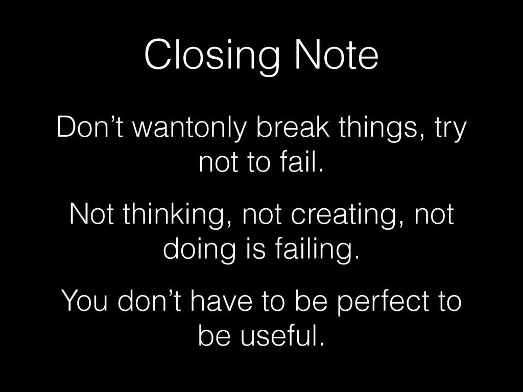 Closing Note Don't wantonly break things, try n...