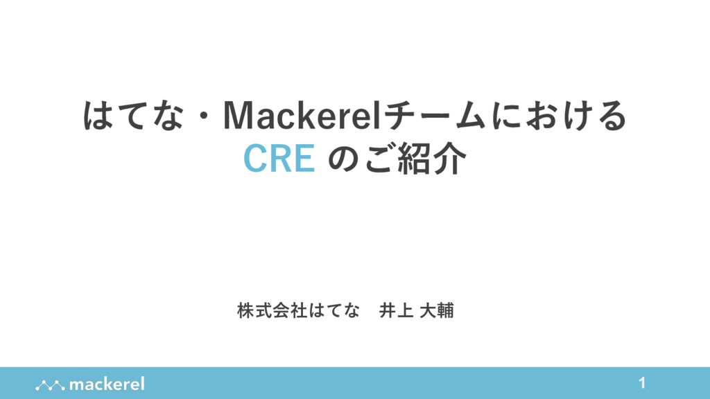 1 はてな・Mackerelチームにおける CRE のご紹介 株式会社はてな 井上 ⼤輔