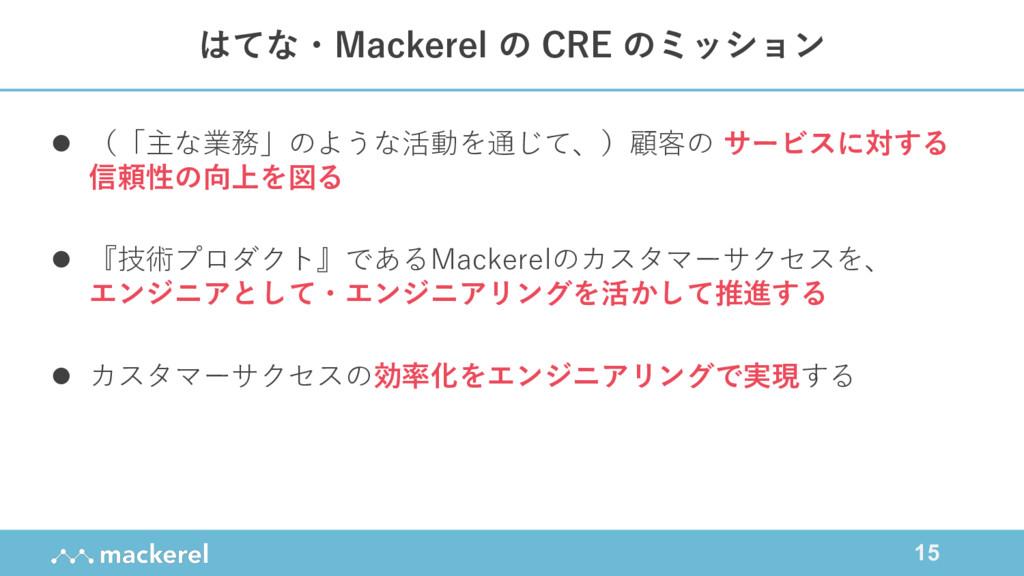 15 はてな・Mackerel の CRE のミッション l (「主な業務」のような活動を通じ...