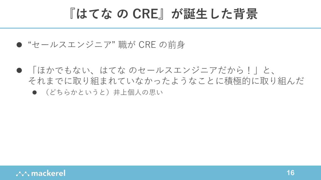 """16 『はてな の CRE』が誕⽣した背景 l """"セールスエンジニア"""" 職が CRE の前⾝ ..."""