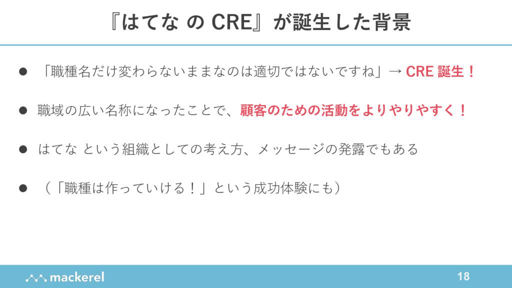 18 『はてな の CRE』が誕⽣した背景 l 「職種名だけ変わらないままなのは適切ではないで...