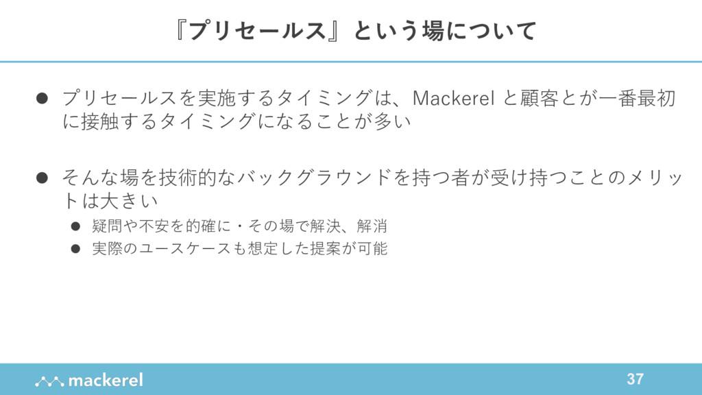 37 l プリセールスを実施するタイミングは、Mackerel と顧客とが⼀番最初 に接触する...