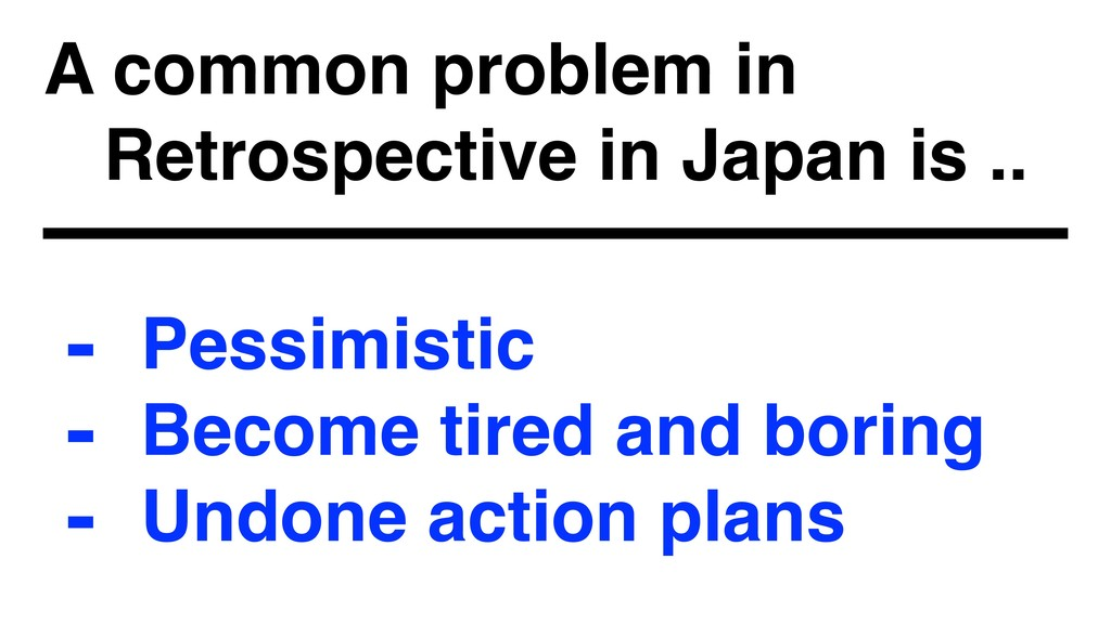 A common problem in  Retrospective in Japan is...