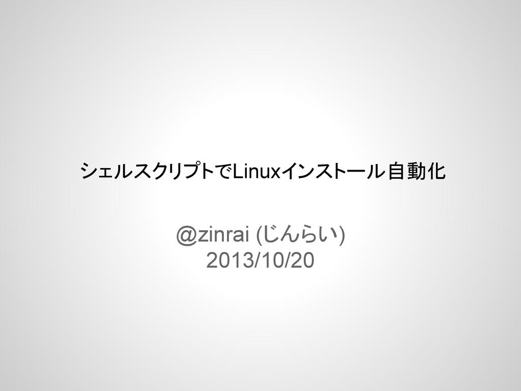 シェルスクリプトでLinuxインストール自動化 @zinrai (じんらい) 2013/10/...