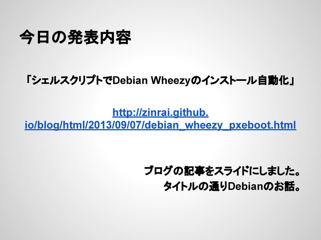 今日の発表内容 「シェルスクリプトでDebian Wheezyのインストール自動化」 http...