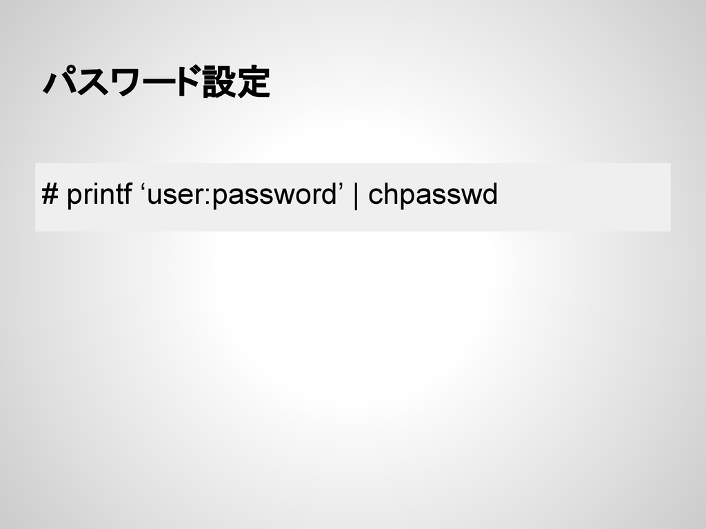 パスワード設定 # printf 'user:password' | chpasswd