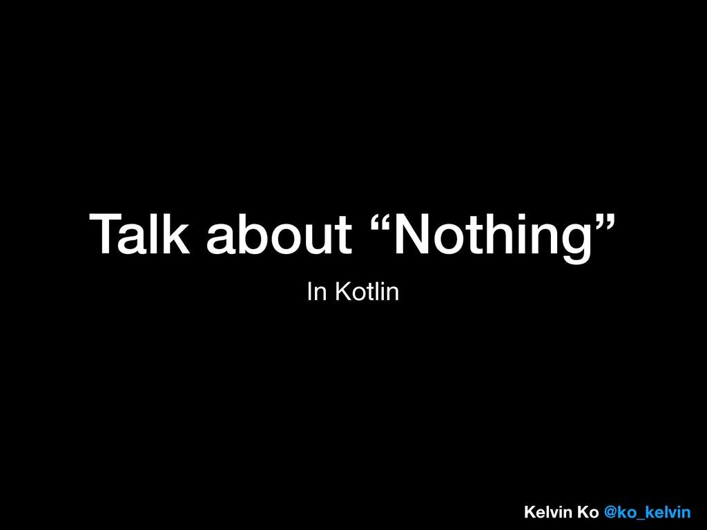 """Talk about """"Nothing"""" In Kotlin Kelvin Ko @ko_ke..."""