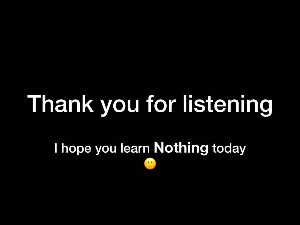 I hope you learn Nothing today  Thank you for l...
