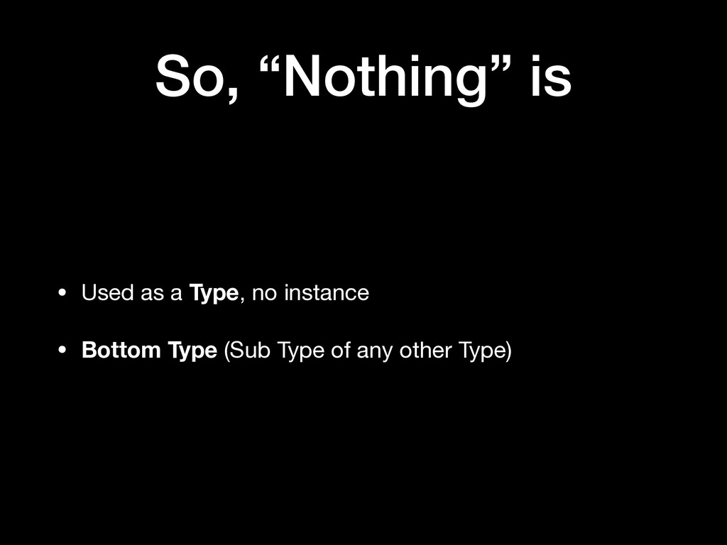 """So, """"Nothing"""" is • Used as a Type, no instance ..."""