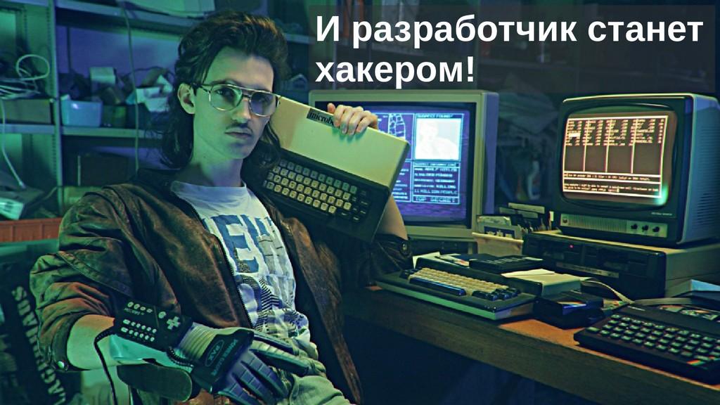 И разработчик станет хакером!