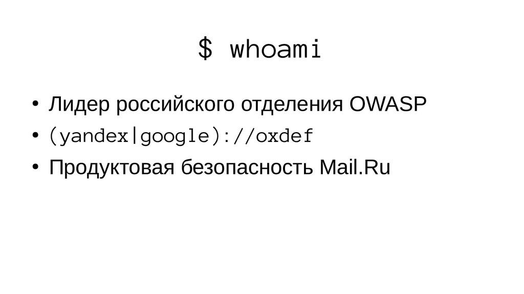 $ whoami ● Лидер российского отделения OWASP ● ...