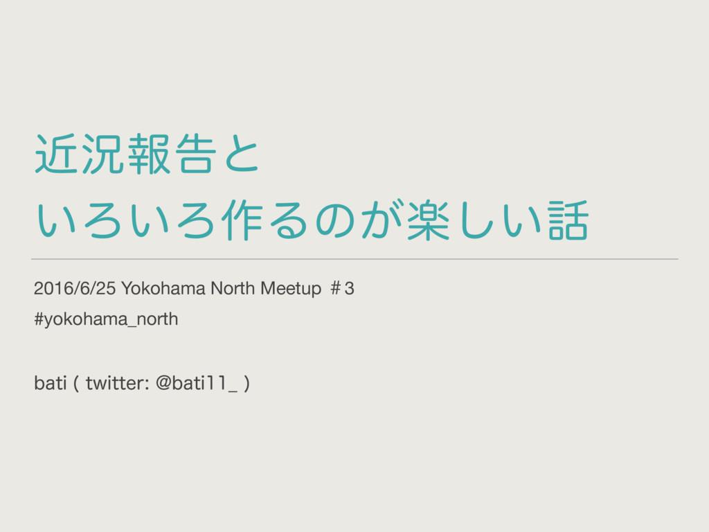 ۙگใࠂͱ ͍Ζ͍Ζ࡞Δͷָ͕͍͠ 2016/6/25 Yokohama North Me...