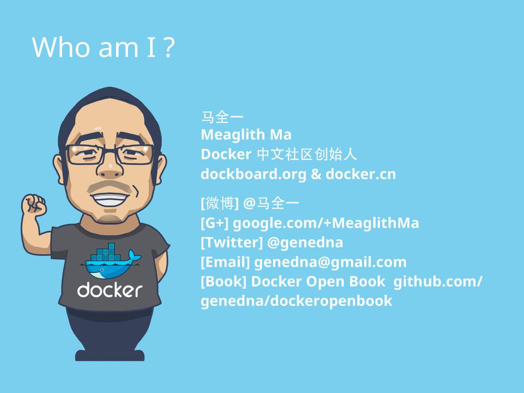 Who am I ? ⻢马全⼀一 Meaglith Ma Docker 中⽂文社区创始⼈人 d...