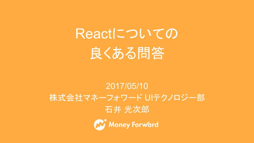 Reactについての 良くある問答 2017/05/10 株式会社マネーフォワード UIテクノ...