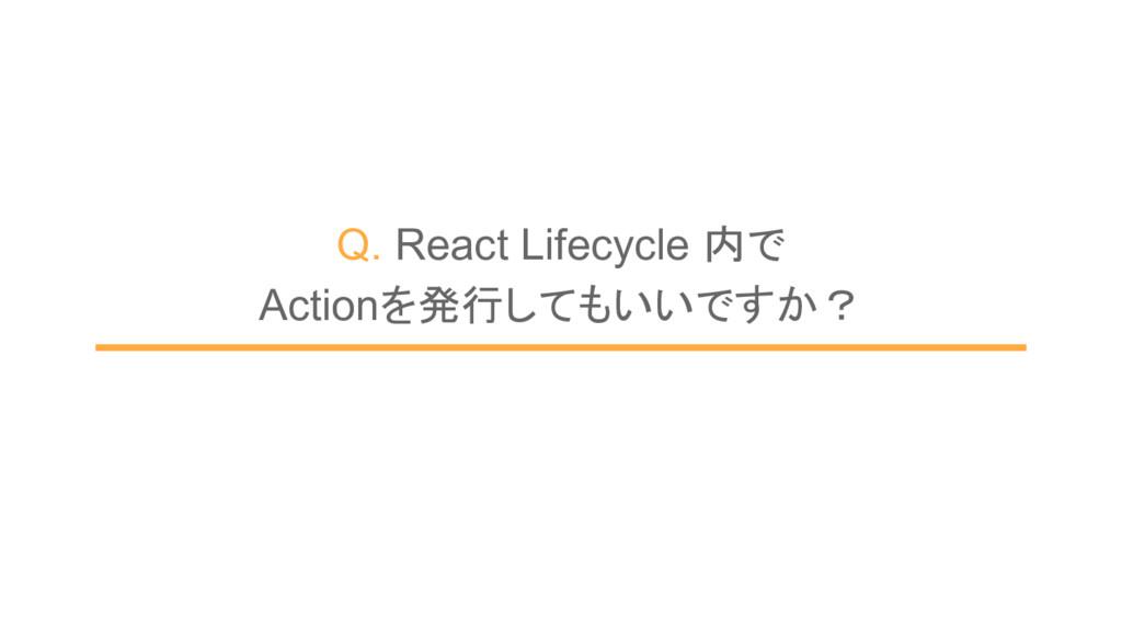 Q. React Lifecycle 内で        Actionを発行してもいいですか?
