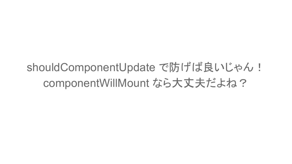 shouldComponentUpdate で防げば良いじゃん! componentWillM...