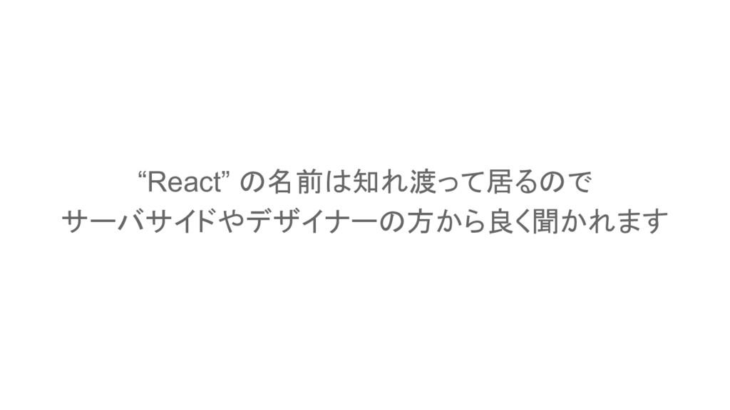"""""""React"""" の名前は知れ渡って居るので サーバサイドやデザイナーの方から良く聞かれます"""