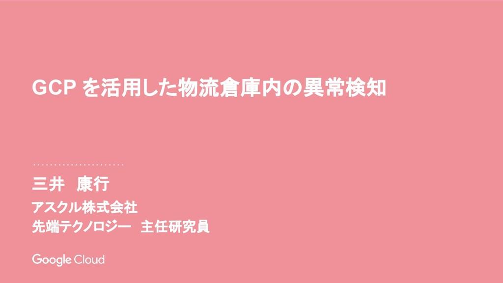 三井 康行 GCP を活用した物流倉庫内の異常検知 アスクル株式会社 先端テクノロジー 主任研...
