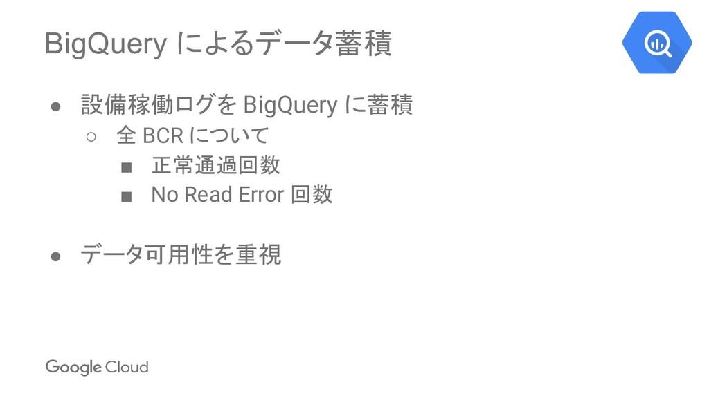 BigQuery によるデータ蓄積 ● 設備稼働ログを BigQuery に蓄積 ○ 全 BC...