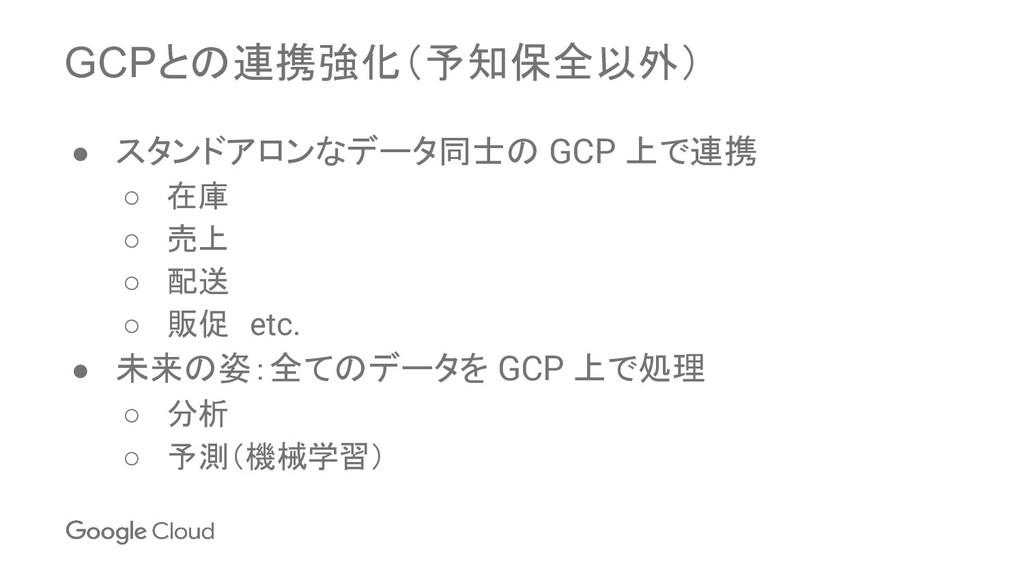 GCPとの連携強化(予知保全以外) ● スタンドアロンなデータ同士の GCP 上で連携 ○ 在...