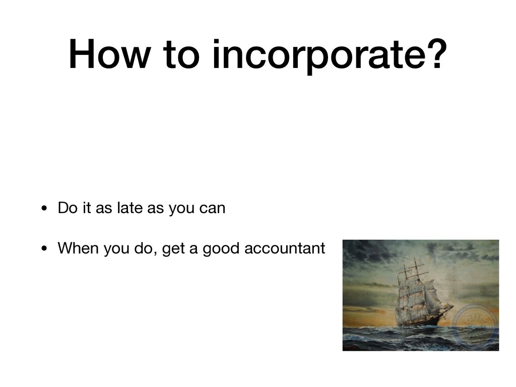 How to incorporate? • Do it as late as you can ...