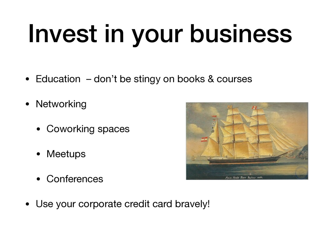 Invest in your business • Education – don't be ...
