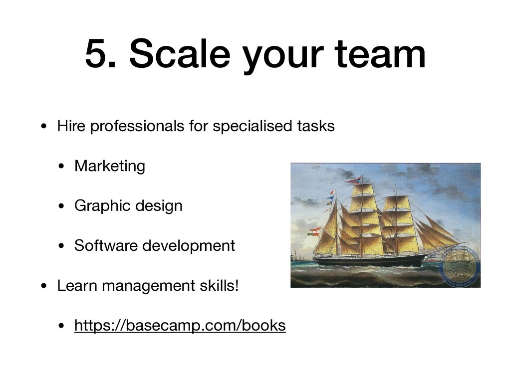 5. Scale your team • Hire professionals for spe...