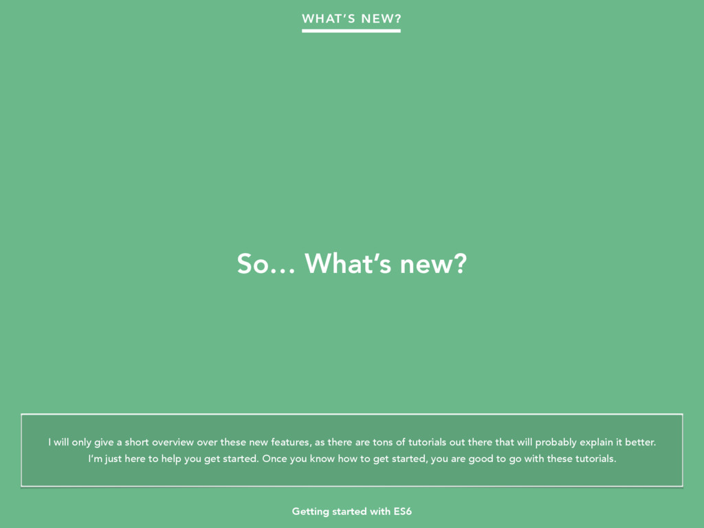 Getting started with ES6 So… What's new? WHAT'S...