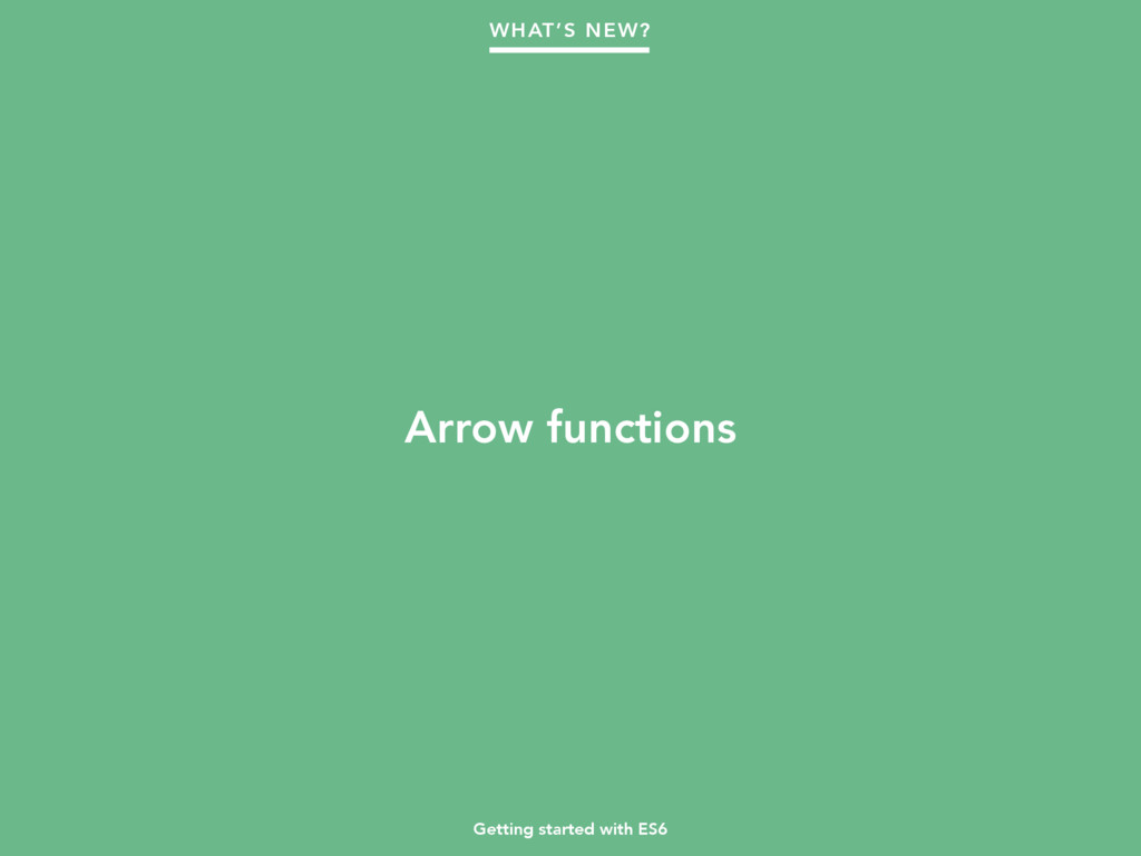 Getting started with ES6 Arrow functions WHAT'S...
