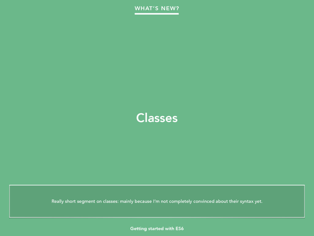 Getting started with ES6 Classes WHAT'S NEW? Re...