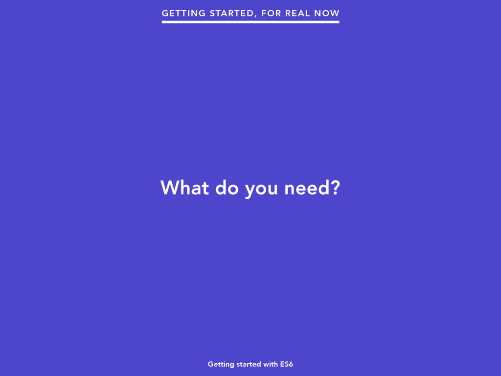 Getting started with ES6 What do you need? GETT...