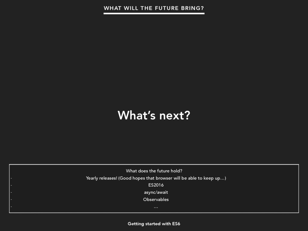 Getting started with ES6 What's next? WHAT WILL...
