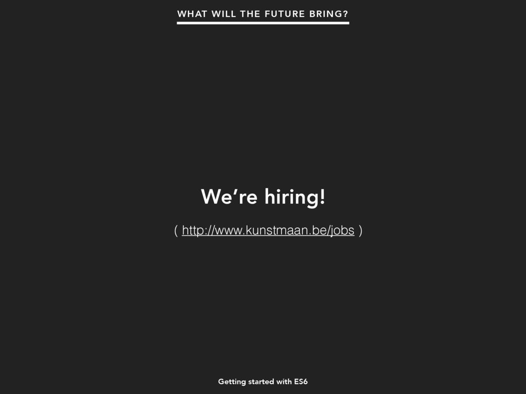 Getting started with ES6 We're hiring! WHAT WIL...