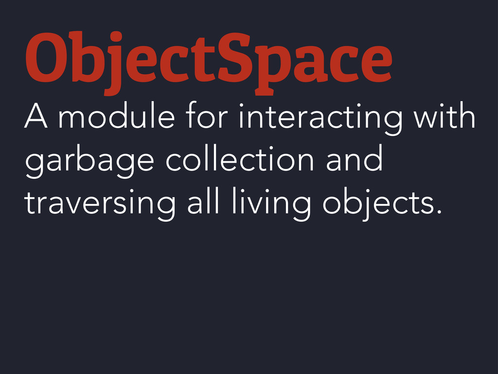 ObjectSpace A module for interacting with garba...