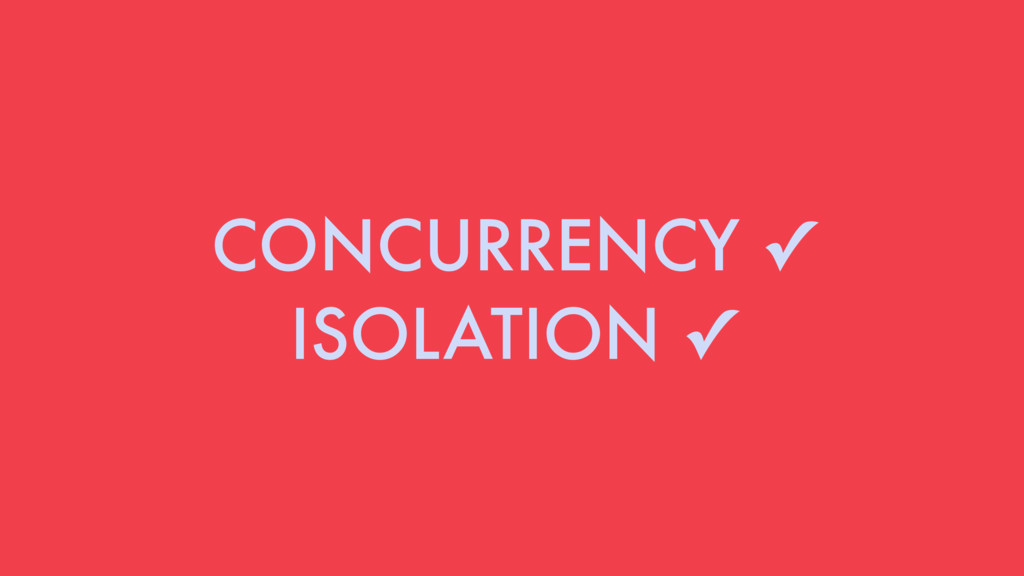 CONCURRENCY ✓ ISOLATION ✓
