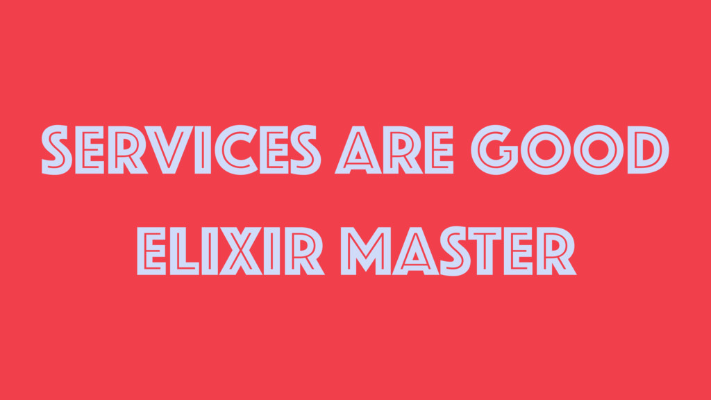 SERVICES ARE GOOD ELIXIR MASTER